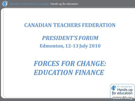 CANADIAN TEACHERS FEDERATION PRESIDENT'S FORUM Edmonton, 12-13 July 2010 FORCES FOR CHANGE: EDUCATION FINANCE.