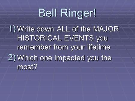 Bell Ringer! 1) Write down ALL of the MAJOR HISTORICAL EVENTS you remember from your lifetime 2) Which one impacted you the most?