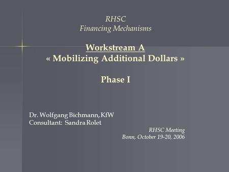 RHSC Financing Mechanisms Workstream A « Mobilizing Additional Dollars » Phase I Dr. Wolfgang Bichmann, KfW Consultant: Sandra Rolet RHSC Meeting Bonn,