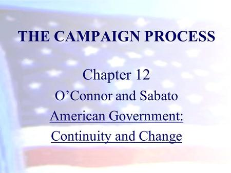 THE CAMPAIGN PROCESS Chapter 12 O'Connor and Sabato