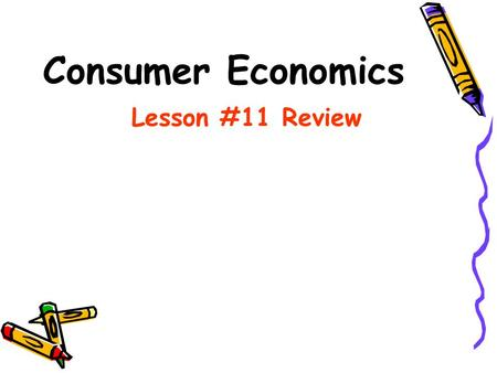 Consumer Economics Lesson #11 Review Lesson #11 Test Review Welcome to the online test review. Working through these questions and studying will give.