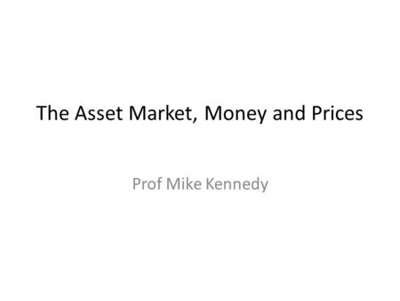 The Asset Market, Money and Prices Prof Mike Kennedy.