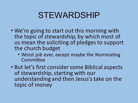 STEWARDSHIP We're going to start out this morning with the topic of stewardship, by which most of us mean the soliciting of pledges to support the church.