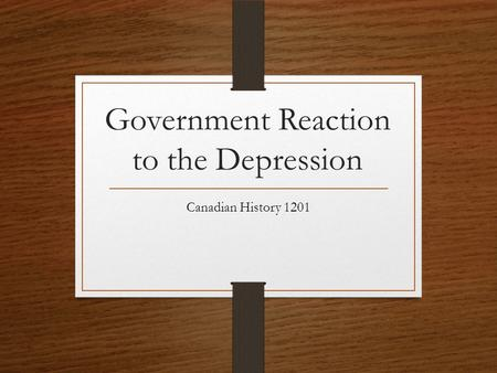 Government Reaction to the Depression Canadian History 1201.