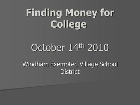 Finding Money for College October 14 th 2010 Windham Exempted Village School District.