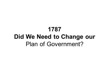 1787 Did We Need to Change our Plan of Government?