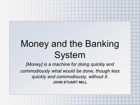 Money and the Banking System [Money] is a machine for doing quickly and commodiously what would be done, though less quickly and commodiously, without.
