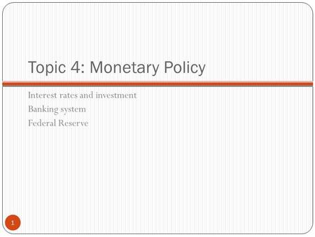 Topic 4: Monetary Policy Interest rates and investment Banking system Federal Reserve 1.