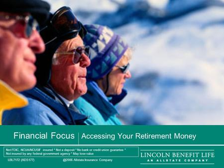 LBL7172 Allstate Insurance Company 1 Financial Focus Accessing Your Retirement Money Not FDIC, NCUA/NCUSIF insured * Not a deposit * No.