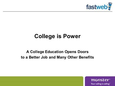 College is Power A College Education Opens Doors to a Better Job and Many Other Benefits.
