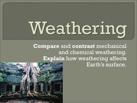 Weathering Compare and contrast mechanical and chemical weathering.
