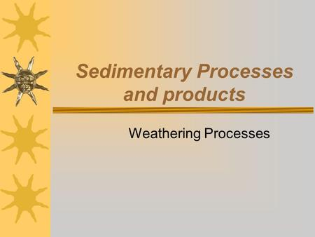 Sedimentary Processes and products Weathering Processes.