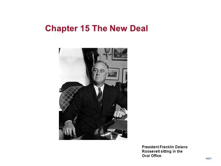 President Franklin Delano Roosevelt sitting in the Oval Office. Chapter 15 The New Deal NEXT.