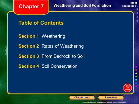 Copyright © by Holt, Rinehart and Winston. All rights reserved. ResourcesChapter menu Weathering and Soil Formation Section 1 Weathering Section 2 Rates.