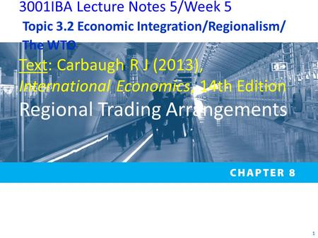 1 3001IBA Lecture Notes 5/Week 5 Topic 3.2 Economic Integration/Regionalism/ The WTO Text: Carbaugh R J (2013), International Economics, 14th Edition Regional.