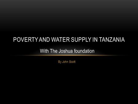 By John Scott POVERTY AND WATER SUPPLY IN TANZANIA With The Joshua foundation.