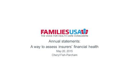 Health Annual statements: A way to assess insurers' financial health May 20, 2015 Cheryl Fish-Parcham.