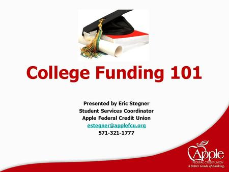 College Funding 101 Presented by Eric Stegner Student Services Coordinator Apple Federal Credit Union 571-321-1777.