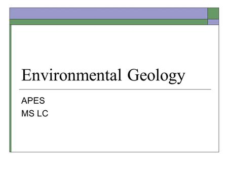 Environmental Geology APES MS LC. Objective 16.1 Understand some basic geologic principles including how tectonic plate movements affect conditions for.