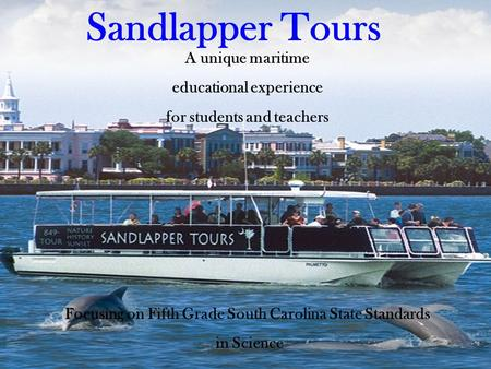 A unique maritime educational experience for students and teachers Focusing on Fifth Grade South Carolina State Standards in Science Sandlapper Tours.