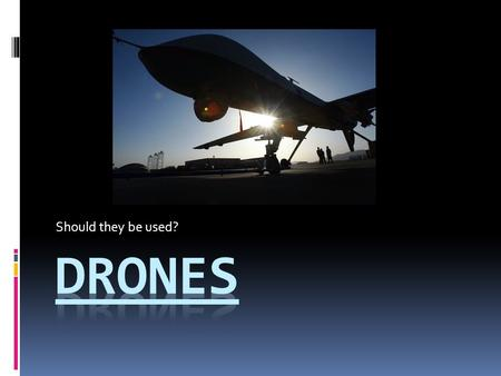 Should they be used?. The facts  What: Scientists and engineers have recently developed a new type of unmanned aircraft: Drones. Drones can be used in.