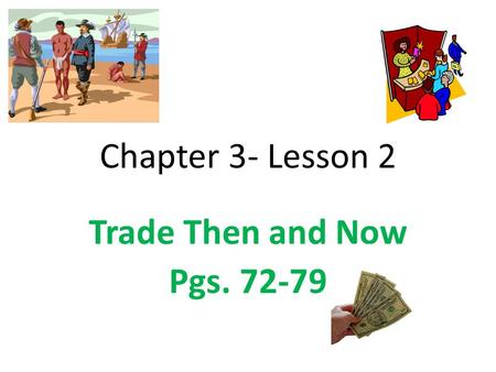 Chapter 3- Lesson 2 Trade Then and Now Pgs. 72-79.