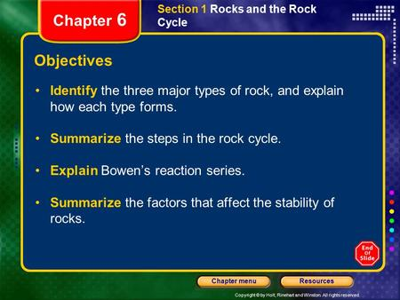 Copyright © by Holt, Rinehart and Winston. All rights reserved. ResourcesChapter menu Section 1 Rocks and the Rock Cycle Chapter 6 Objectives Identify.