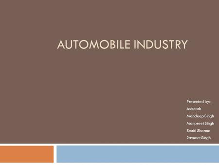 AUTOMOBILE INDUSTRY Presented by:- Ashutosh Mandeep Singh Manpreet Singh Smriti Sharma Ravneet Singh.