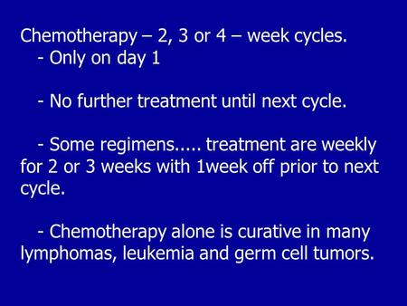 Chemotherapy – 2, 3 or 4 – week cycles. - Only on day 1 - No further treatment until next cycle. - Some regimens..... treatment are weekly for 2 or 3 weeks.