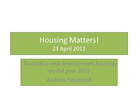 Housing Matters! 23 April 2012 Towards a new development funding model post 2015 Andrew Heywood.