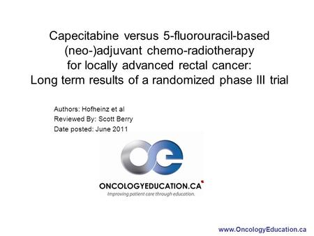 Www.OncologyEducation.ca Capecitabine versus 5-fluorouracil-based (neo-)adjuvant chemo-radiotherapy for locally advanced rectal cancer: Long term results.