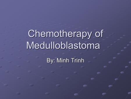 Chemotherapy of Medulloblastoma By: Minh Trinh. Objectives Briefly describe chemotherapy of medulloblastoma Discuss different regimens used for therapy.