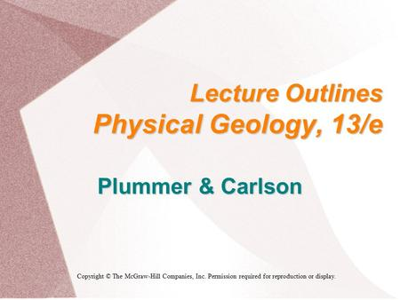 Lecture Outlines Physical Geology, 13/e Plummer & Carlson Copyright © The McGraw-Hill Companies, Inc. Permission required for reproduction or display.