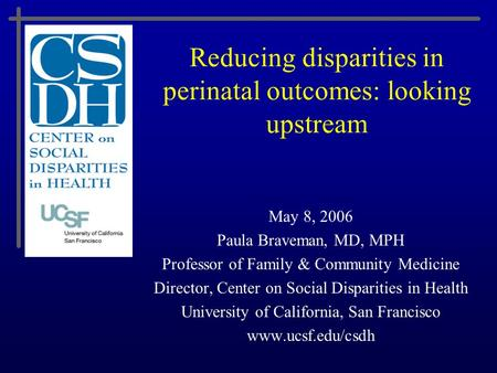 Reducing disparities in perinatal outcomes: looking upstream May 8, 2006 Paula Braveman, MD, MPH Professor of Family & Community Medicine Director, Center.