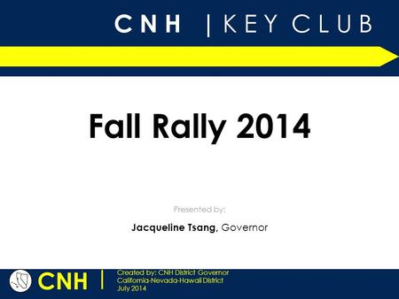 C N H | K E Y C L U B CNH | Created by: CNH District Governor California-Nevada-Hawaii District July 2014 Presented by: Fall Rally 2014 Jacqueline Tsang,