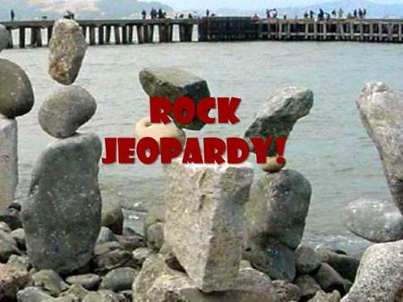 ROCK Jeopardy!. ROCK Jeopardy! Classifying Igneous Sedimentary Metamorphic Rock Cycle 10 20 30 40 50.