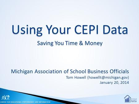 Using Your CEPI Data Saving You Time & Money Michigan Association of School Business Officials Tom Howell January 20, 2014 CENTER.