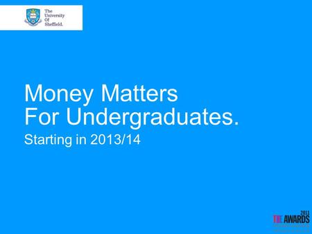 Money Matters For Undergraduates. Starting in 2013/14.