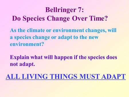 Bellringer 7: Do Species Change Over Time? As the climate or environment changes, will a species change or adapt to the new environment? Explain what will.