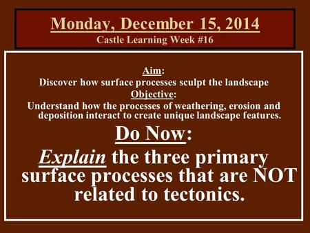 Monday, December 15, 2014 Castle Learning Week #16 Aim: Discover how surface processes sculpt the landscape Objective: Understand how the processes of.