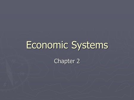 Economic Systems Chapter 2. Economic Systems ► An economic system is an organized way of providing for the wants and needs of the society's people. ►