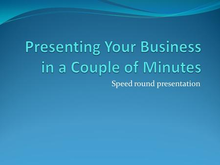 Speed round presentation. Presenting you business quickly You only have a few moments to grab their attention. You need to get right to the point and.