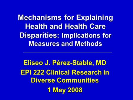 Mechanisms for Explaining Health and Health Care Disparities: Implications for Measures and Methods Eliseo J. Pérez-Stable, MD EPI 222 Clinical Research.