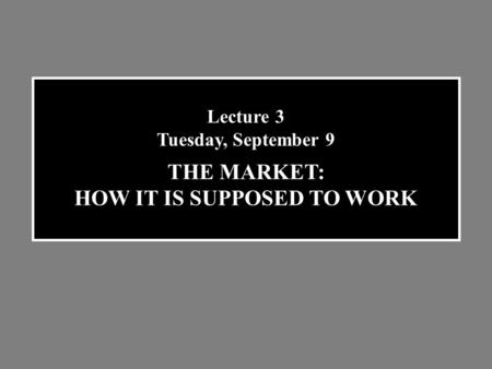 Lecture 3 Tuesday, September 9 THE MARKET: HOW IT IS SUPPOSED TO WORK.