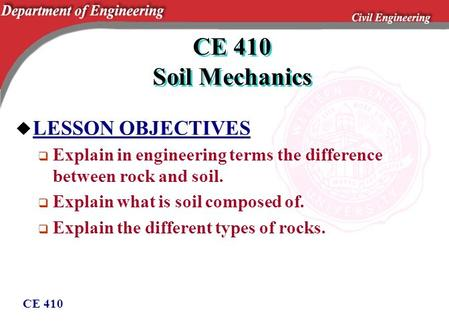 CE 410 CE 410 Soil Mechanics u LESSON OBJECTIVES  Explain in engineering terms the difference between rock and soil.  Explain what is soil composed of.