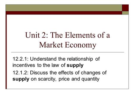 Unit 2: The Elements of a Market Economy 12.2.1: Understand the relationship of incentives to the law of supply 12.1.2: Discuss the effects of changes.