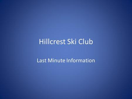 Hillcrest Ski Club Last Minute Information. Ski Club Begins!! Ski Club will begin tomorrow! There is a great deal of information on this PowerPoint. There.