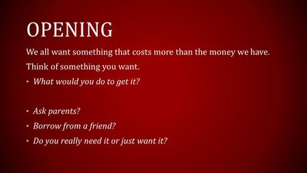 OPENING We all want something that costs more than the money we have. Think of something you want. What would you do to get it? Ask parents? Borrow from.