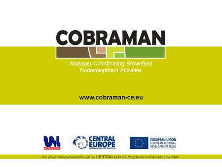 This project is implemented through the CENTRAL EUROPE Programme co-financed by the ERDF. Manager Coordinating Brownfield Redevelopment Activities www.cobraman-ce.eu.