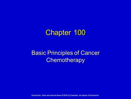 Elsevier Inc. items and derived items © 2010 by Saunders, an imprint of Elsevier Inc. Chapter 100 Basic Principles of Cancer Chemotherapy.